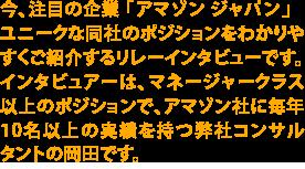 今、注目の企業「アマゾンジャパン」とてもユニークな同社のポジションをわかりやすくご紹介するリレーインタビューです。インタビュアーは、マネージャークラス以上のポジションで、毎年10名以上の実績を持つ岡田です。Now, let's join an amazon tour!