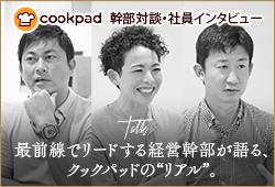 """cookpad:幹部対談・社員インタビュー最前線でリードする経営幹部が語る、クックパッドの""""リアル""""。"""