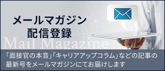 メールマガジン 配信登録 Mail Magazine「面接官の本音」「キャリアアップコラム」などの記事の最新号をメールマガジンにてお届けします
